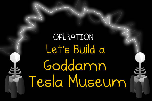 Operation: Let's Build a Goddamn Tesla Museum